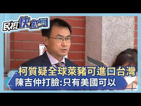 快新聞/柯文哲質疑全球萊豬可進口台灣 陳吉仲打臉:只有美國可以-民視新聞
