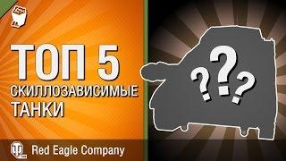 Скиллозависимые танки -  ТОП 5 - Выпуск №5 -  от Red Eagle Company