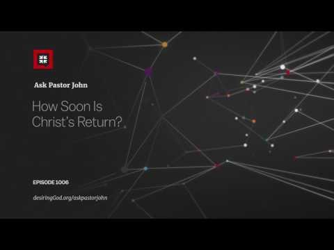 How Soon Is Christ's Return? // Ask Pastor John
