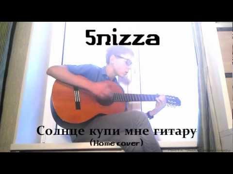 5nizza - Солнце, купи мне гитару (Home cover)