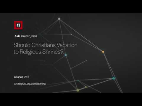 Should Christians Vacation to Religious Shrines? // Ask Pastor John