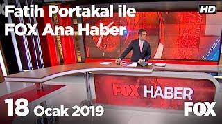 18 Ocak 2019 Fatih Portakal ile FOX Ana Haber
