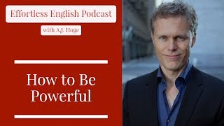 How to Be Powerful || Effortless English Podcast with A.J. Hoge