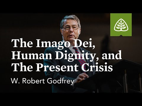 W. Robert Godfrey: The Imago Dei, Human Dignity, and the Present Crisis