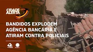 Bandidos explodem agência bancária e atiram contra policiais