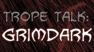 Trope Talk: Grimdark