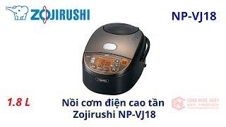 Nồi cơm điện cao tần Zojirushi NP-VJ18 nội địa Nhật mới 100%