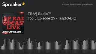 Top 5 Episode 25 - TrapRADIO (part 1 of 2)
