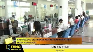 FBNC - Sau PGBank, Vietinbank xem xét sáp nhập thêm ngân hàng khác