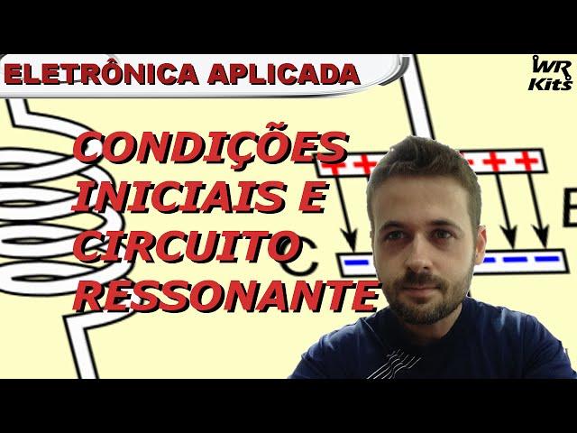 RLC - CONDIÇÕES INICIAIS E CIRCUITO RESSONANTE | Eletrônica Aplica #03