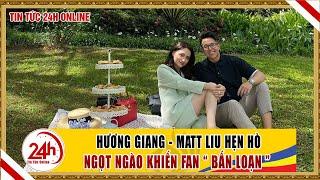 Matt Liu Người Ấy Là Ai ? Hương Giang- Matt Liu công khai  hẹn hò ngọt ngào khiến fan 'bấn loạn'