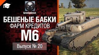 Бешеные бабки №20: фарм на M6 - от GrimOptimist [World of Tanks]