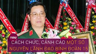 Cách chức, cảnh cáo một số nguyên lãnh đạo Binh đoàn 15   VTC Now