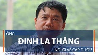 Ông Đinh La Thăng nói gì về cấp dưới? | VTC1