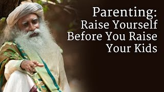 Parenting: Raise Yourself Before You Raise Your Kids - Sadhguru