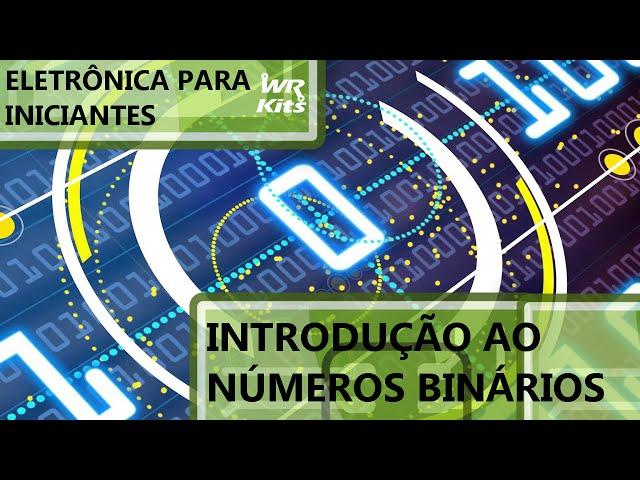 INTRODUÇÃO AOS NÚMEROS BINÁRIOS | Eletrônica para Iniciantes #019