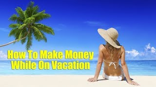How To Make Money Online While On Vacation