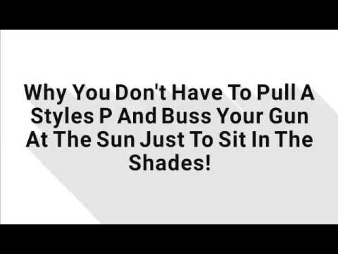 Why You Don't Have To Pull A Styles P And Buss Your Gun At The Sun Just To Sit In The Shades!