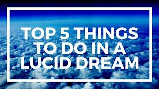 Top 5 Things to do in a Lucid Dream!