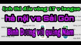 Lịch thi đấu vòng 17 v-league 2019|hà nội vs Sài Gòn|bình dương vs quảng Nam