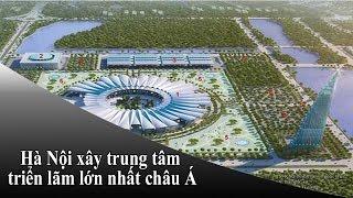 Hà Nội xây dựng trung tâm triển lãm lớn nhất Châu Á