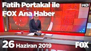 26 Haziran 2019 Fatih Portakal ile FOX Ana Haber