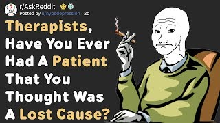 Therapists, Have You Had A Patient That Was A Lost Cause? (AskReddit)
