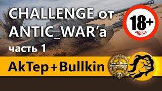 AkTep + Bullkin и LeBwa. Челлендж от ANTIC_WAR'a на 180000+ рублей (18+)