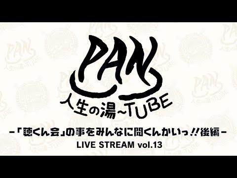PAN【PANの人生の湯〜TUBE】-「聴くん会」の事をみんなに聞くんかいっ!!後編 - LIVE STREAM vol.13