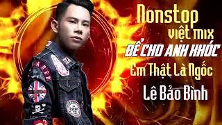 Lê Bảo Bình Remix 2018 - Nonstop - Việt Mix - Để Cho Em Khóc - Anh Thật Là Ngốc