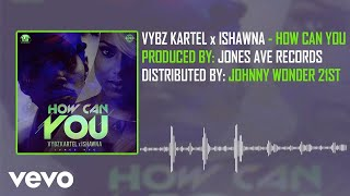 Vybz Kartel - How Can You (Official Audio) ft. Ishawna