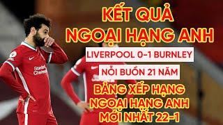 Kết quả Ngoại hạng Anh Liverpool 0-1 Burnley| Nỗi buồn 21 năm| Bảng xếp hạng Premier League mới nhất