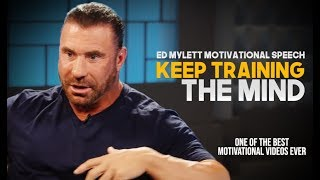 Ed Mylett - KEEP TRAINING YOUR MIND (One of the Most Motivational Speeches Ever)