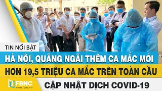 Tin tức Covid-19 hôm nay (Virus Corona) 8/8: Hà Nội, Quãng Ngãi ghi nhận thêm 5 ca nhiễm mới | FBNC