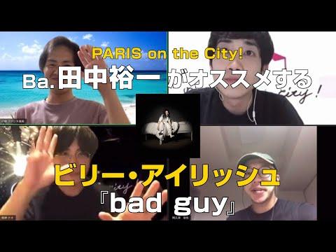 PARIS on the City!田中裕一(Ba&Cho)がオススメする【ビリー・アイリッシュ/bad guy】