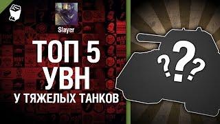 ТОП 5 УВН у тяжелых танков - от Slayer [World of Tanks]