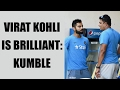 Virat Kohli is brilliant, says Anil Kumble