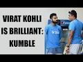 Virat Kohli is brilliant, says Anil Kumble..
