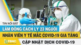 Covid-19 hôm nay: Lâm Đồng cách ly 23 người - Nhân viên y tế nhiễm virus Corona gia tăng | FBNC
