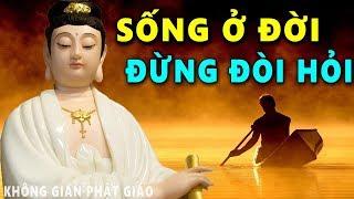 Phật Dạy Sống Ở Đời Đừng Đòi Hỏi Hãy Biết Tự Hài Lòng Với Những Gì Đang Có Để Luôn Được Bình An