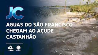 Águas do São Francisco chegam ao açude Castanhão