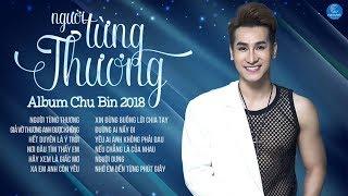 Album Người Từng Thương - Chu Bin || Những Ca Khúc Mới Hay Nhất 2018 của Chu Bin