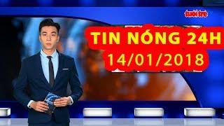 Trực tiếp ⚡ Tin 24h Mới Nhất hôm nay 14/01/2018 | Tin nóng nhất 24H