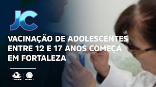 Vacinação de adolescentes entre 12 e 17 anos começa em Fortaleza