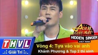 THVL | Ca sĩ giấu mặt 2015 - Tập 4 | Vòng 4: Tựa vào vai anh - Khánh Phương và Top 2 thí sinh