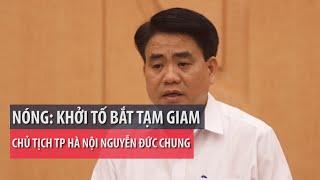 Bộ Công an bắt giam Chủ tịch TP Hà Nội Nguyễn Đức Chung - PLO