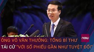 """Ông Võ Văn Thưởng: Tổng Bí thư Nguyễn Phú Trọng tái cử """"với số phiếu gần như tuyệt đối""""   VTC Now"""