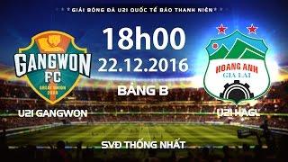 FULL | U21 GANGWON - U21 HAGL | GIẢI BÓNG ĐÁ U21 QUỐC TẾ BÁO THANH NIÊN 2016