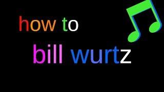 how to bill wurtz