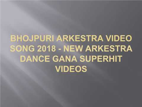 Bhojpuri Arkestra Video Song 2018 – New Arkestra Dance Gana Superhit Videos
